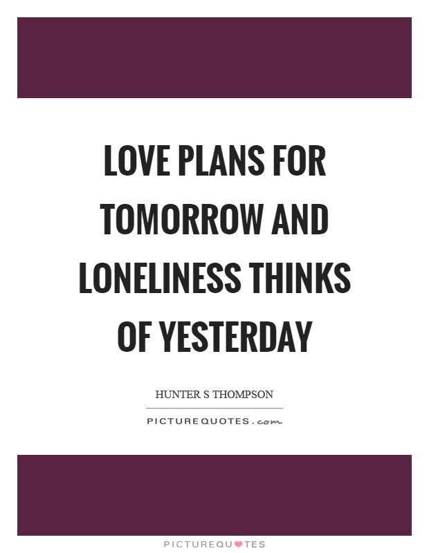 Love plans for tomorrow and loneliness thinks of yesterday Picture Quote #1