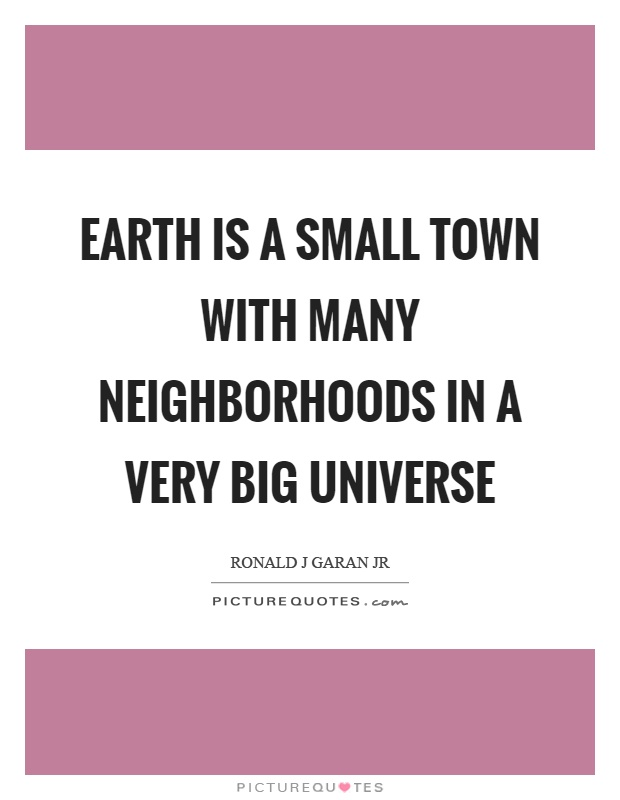 Earth is a small town with many neighborhoods in a very big universe Picture Quote #1