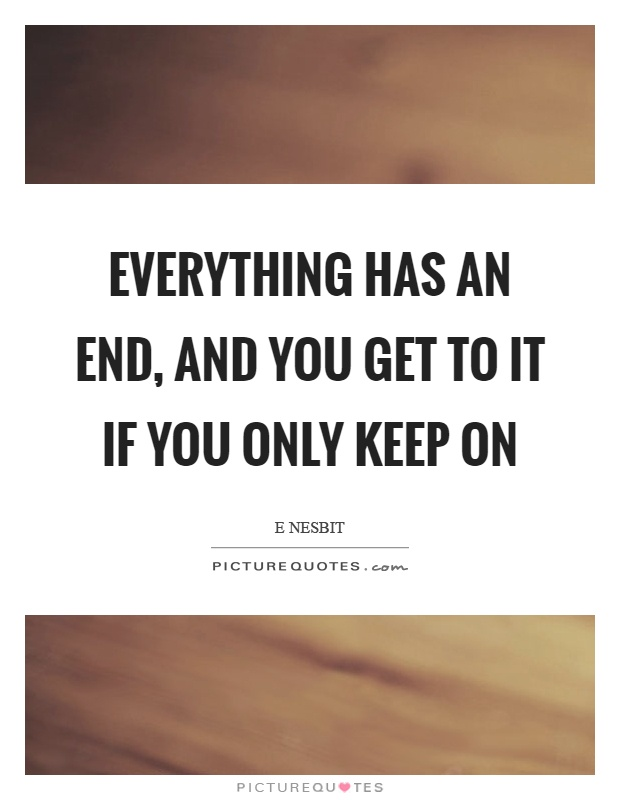 Everything has an end, and you get to it if you only keep on Picture Quote #1