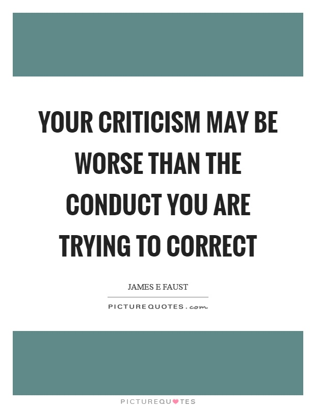Your criticism may be worse than the conduct you are trying to correct Picture Quote #1