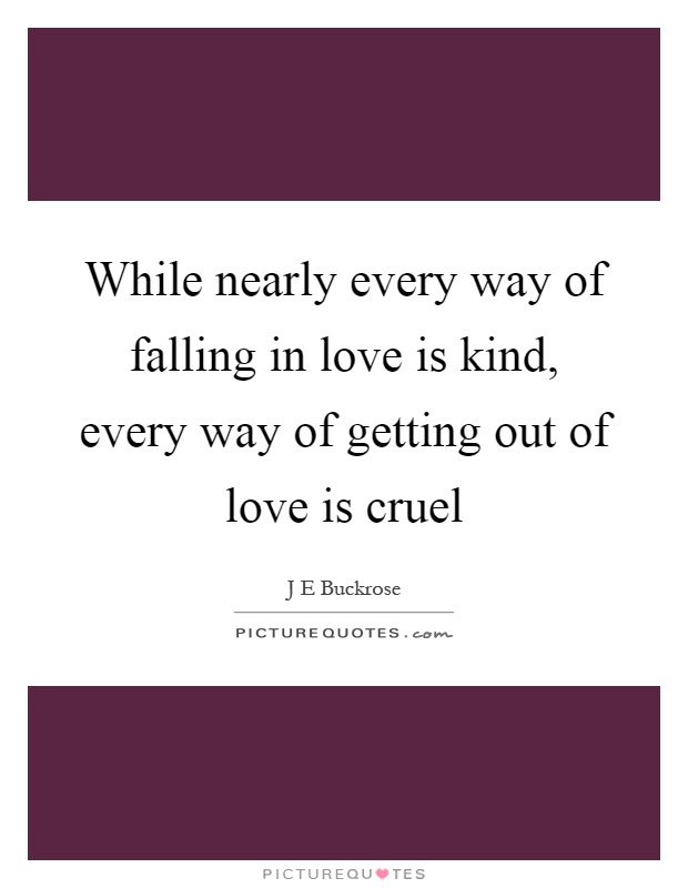 While nearly every way of falling in love is kind, every way of getting out of love is cruel Picture Quote #1