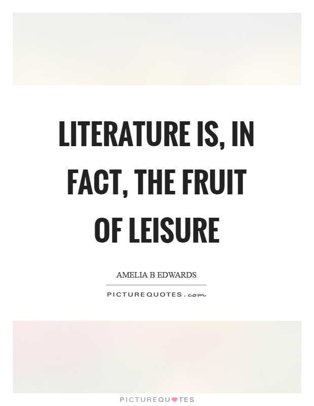 Literature is, in fact, the fruit of leisure Picture Quote #1