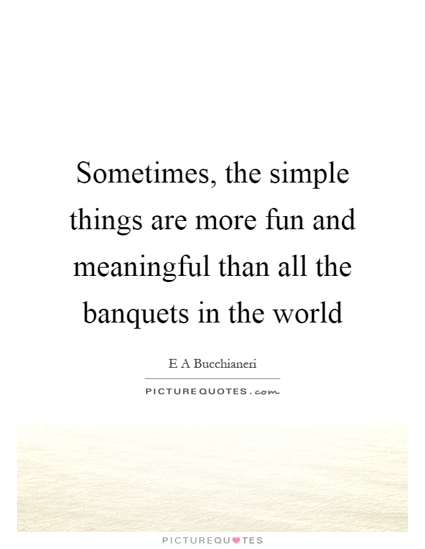 Sometimes, the simple things are more fun and meaningful than all the banquets in the world Picture Quote #1