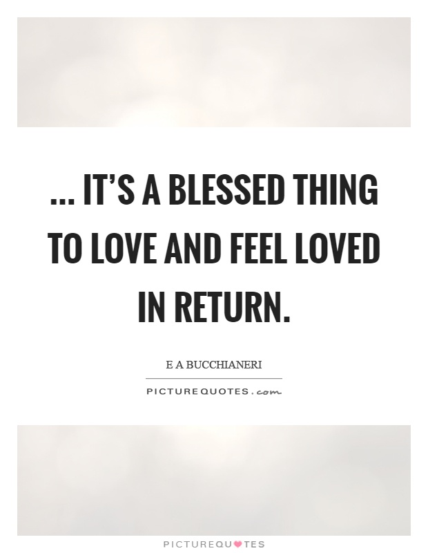 ... it's a blessed thing to love and feel loved in return Picture Quote #1