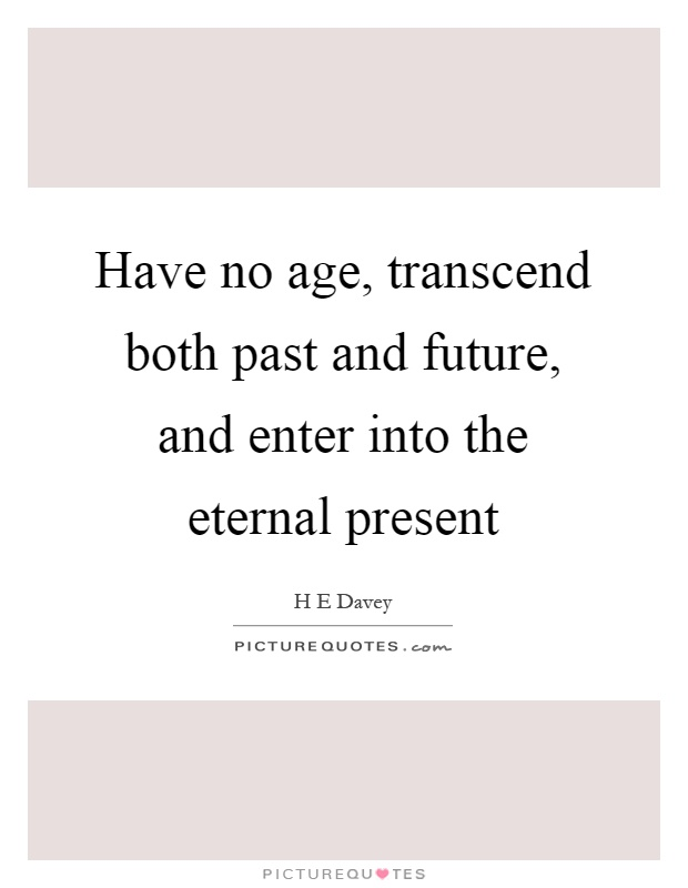 Have no age, transcend both past and future, and enter into the eternal present Picture Quote #1