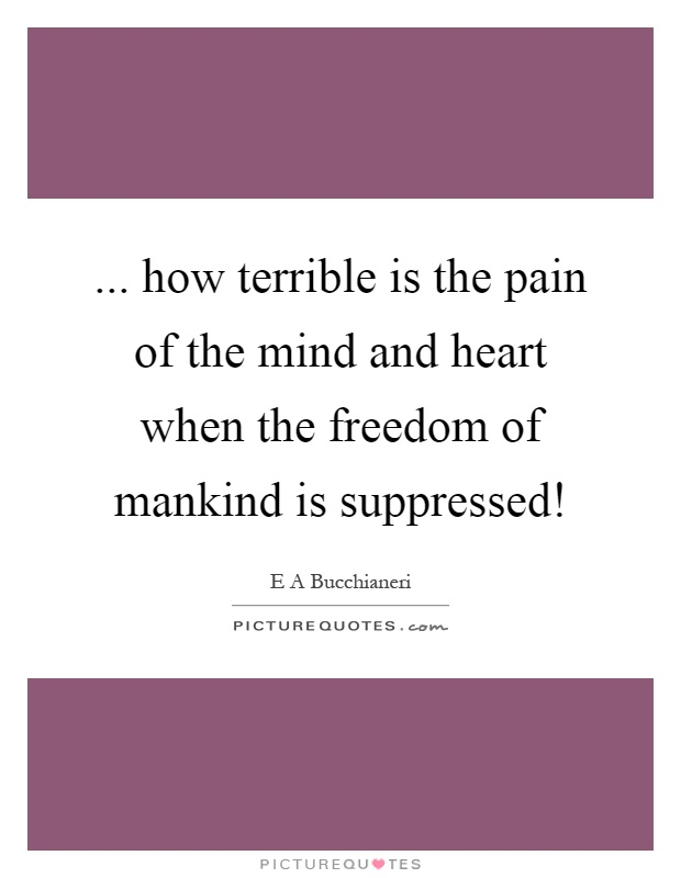 ... how terrible is the pain of the mind and heart when the freedom of mankind is suppressed! Picture Quote #1