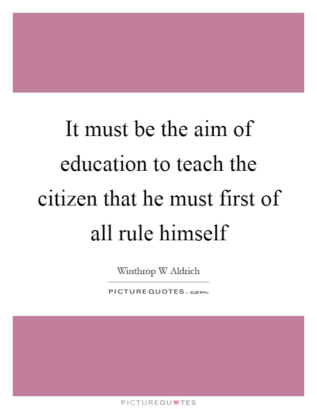 It must be the aim of education to teach the citizen that he must first of all rule himself Picture Quote #1