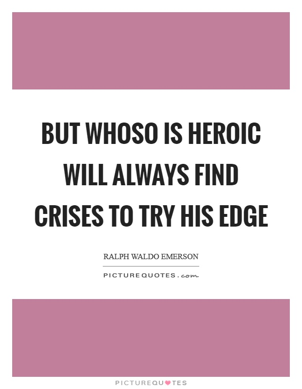 But whoso is heroic will always find crises to try his edge Picture Quote #1