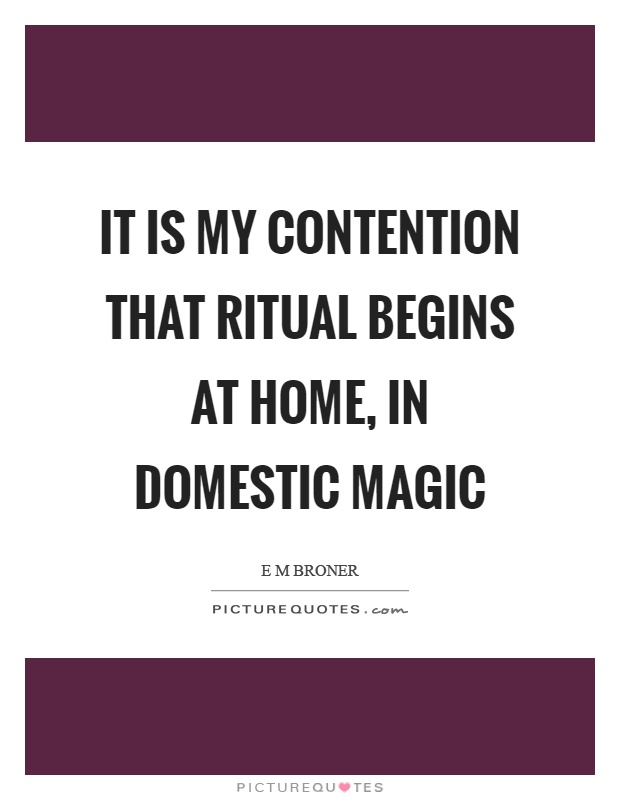 It is my contention that ritual begins at home, in domestic magic Picture Quote #1