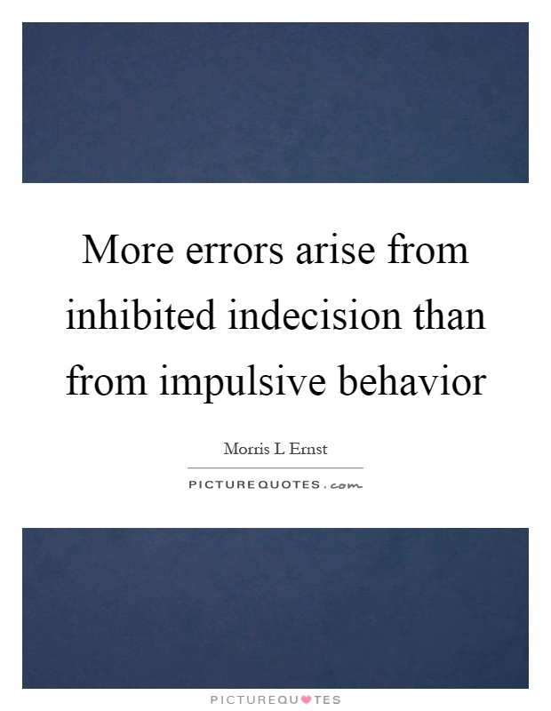 More errors arise from inhibited indecision than from impulsive behavior Picture Quote #1