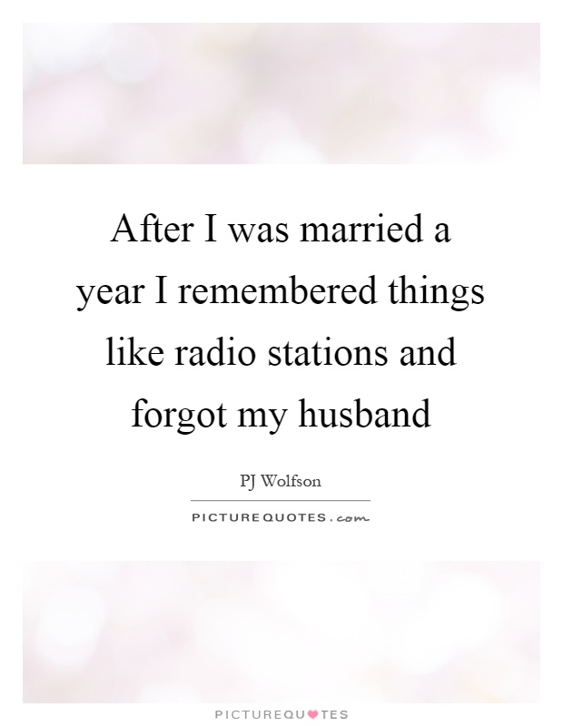 After I was married a year I remembered things like radio stations and forgot my husband Picture Quote #1