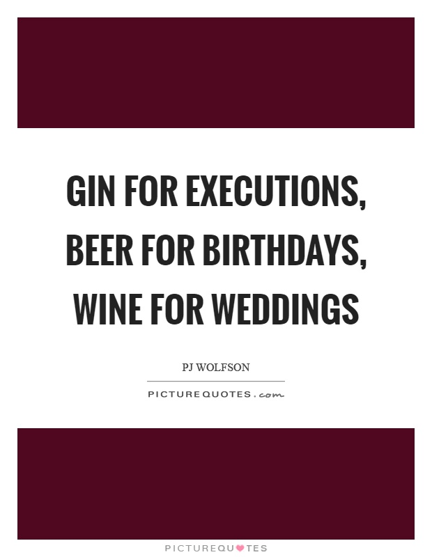 Gin for executions, beer for birthdays, wine for weddings Picture Quote #1