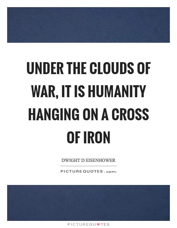 Under the clouds of war, it is humanity hanging on a cross of iron Picture Quote #1
