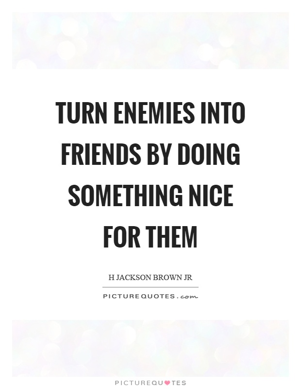 Turn enemies into friends by doing something nice for them Picture Quote #1