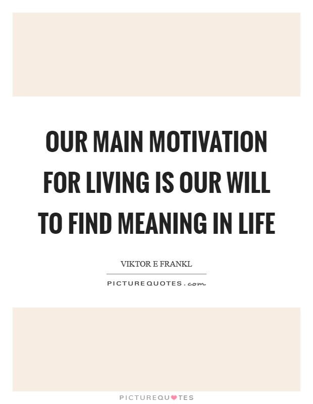 Our main motivation for living is our will to find meaning in life Picture Quote #1