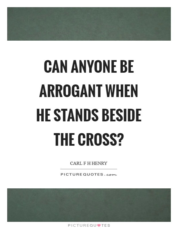 Can anyone be arrogant when he stands beside the cross? Picture Quote #1