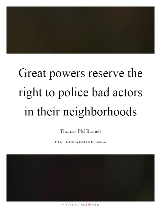 Great powers reserve the right to police bad actors in their neighborhoods Picture Quote #1