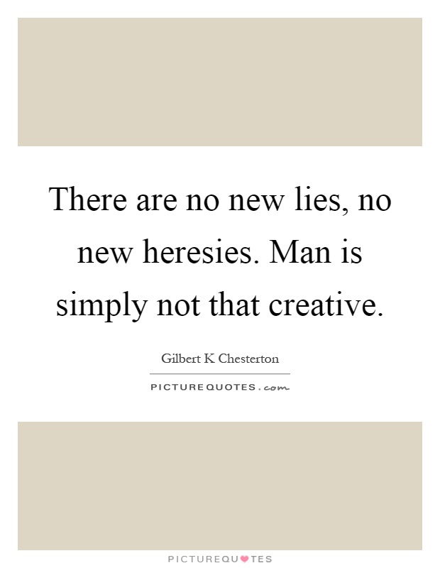 There are no new lies, no new heresies. Man is simply not that creative Picture Quote #1