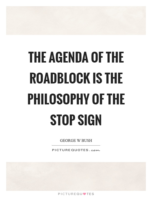 The agenda of the roadblock is the philosophy of the stop sign Picture Quote #1