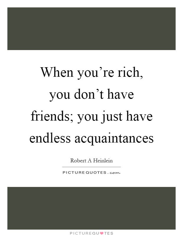 When you're rich, you don't have friends; you just have endless acquaintances Picture Quote #1