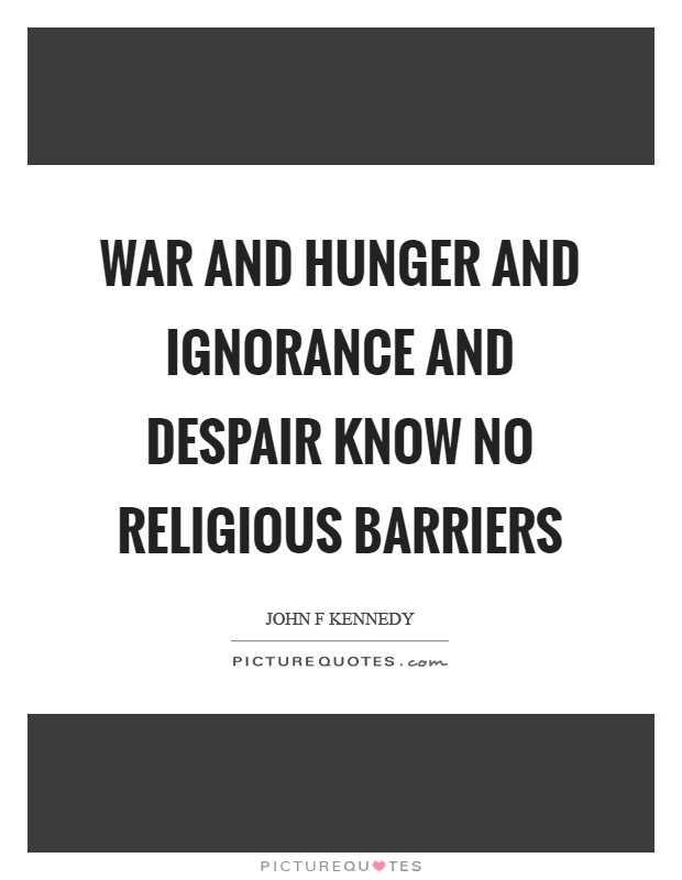 War and hunger and ignorance and despair know no religious barriers Picture Quote #1