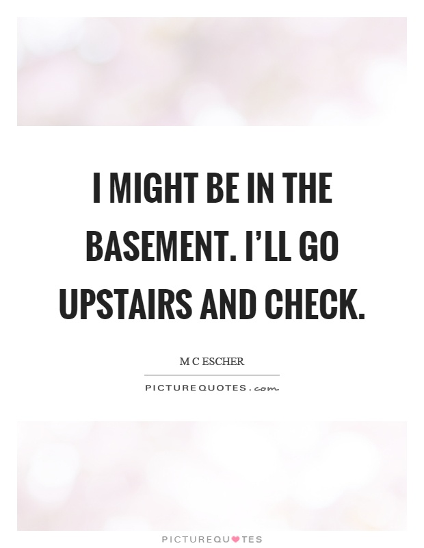 I might be in the basement. I'll go upstairs and check Picture Quote #1