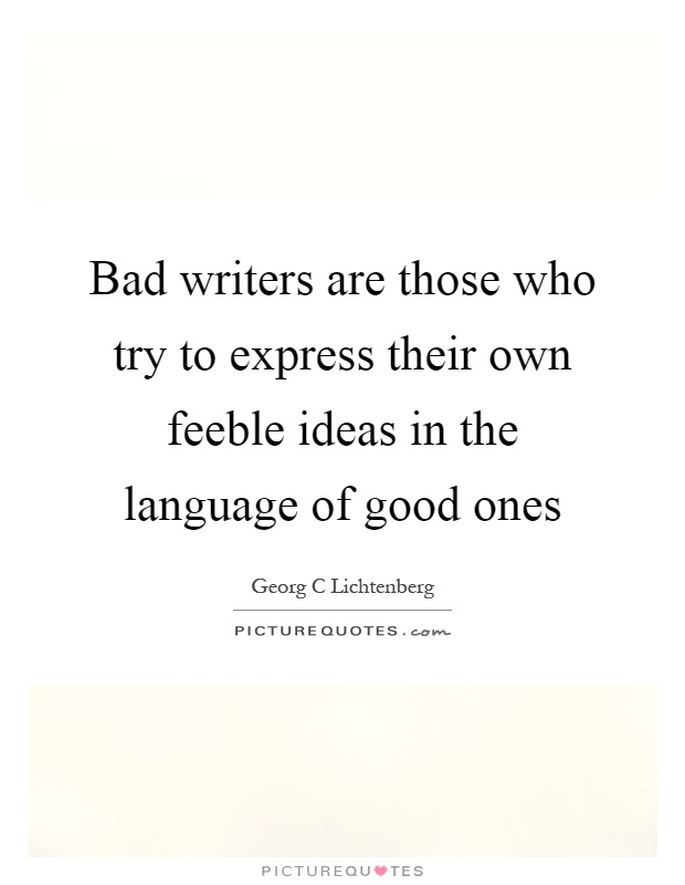 Bad writers are those who try to express their own feeble ideas in the language of good ones Picture Quote #1