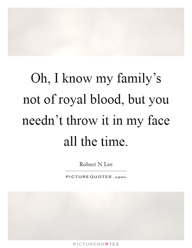 Oh, I know my family\'s not of royal blood, but you needn\'t ...