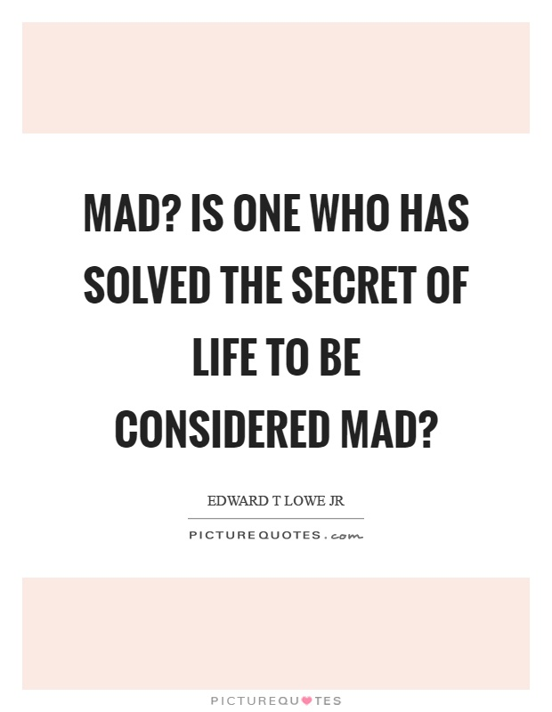 Mad? Is one who has solved the secret of life to be considered mad? Picture Quote #1