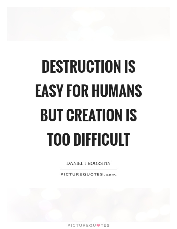 Destruction is easy for humans but creation is too difficult Picture Quote #1