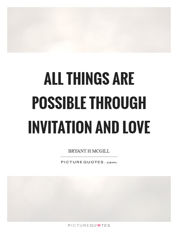 All things are possible through invitation and love Picture Quote #1