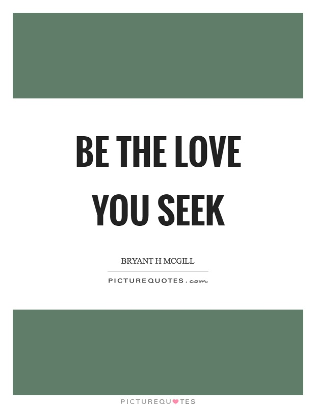 Be the love you seek Picture Quote #1