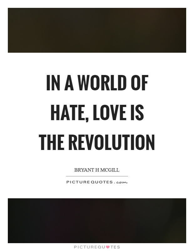 In a world of hate, love is the revolution Picture Quote #1