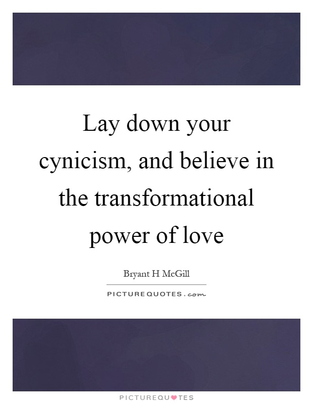 Lay down your cynicism, and believe in the transformational power of love Picture Quote #1