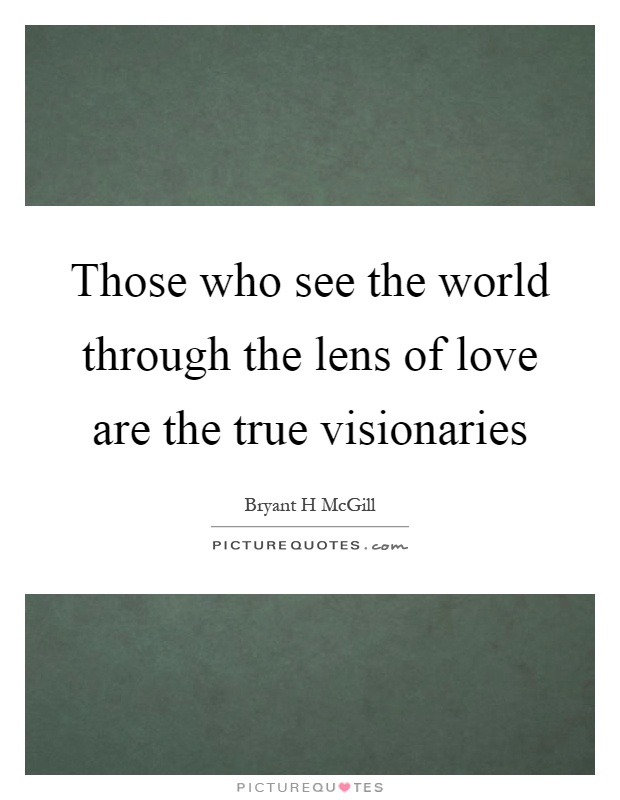 Those who see the world through the lens of love are the true visionaries Picture Quote #1