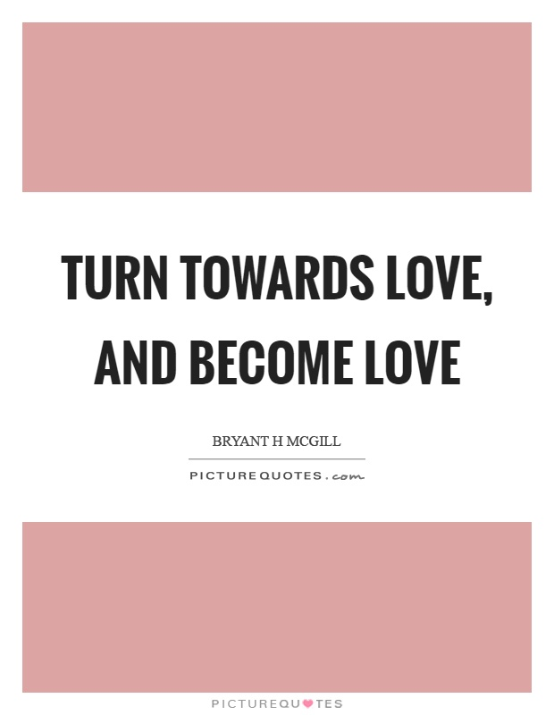 Turn towards love, and become love Picture Quote #1