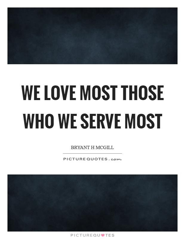 We love most those who we serve most Picture Quote #1