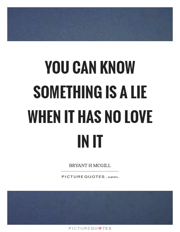 You can know something is a lie when it has no love in it Picture Quote #1