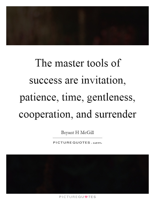 The master tools of success are invitation, patience, time, gentleness, cooperation, and surrender Picture Quote #1