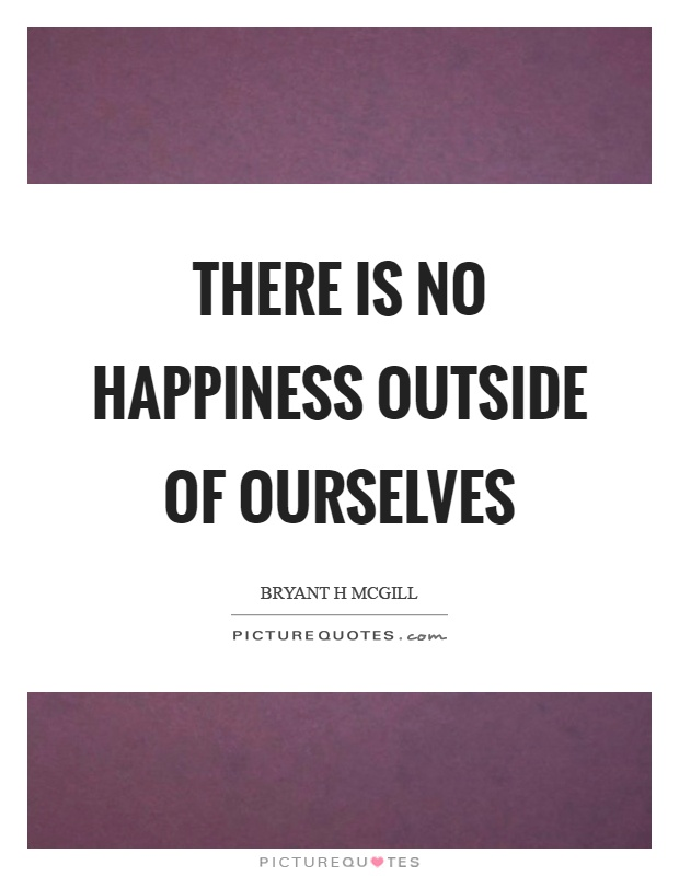 There is no happiness outside of ourselves Picture Quote #1