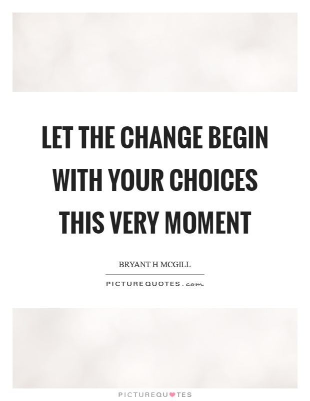 Let the change begin with your choices this very moment Picture Quote #1