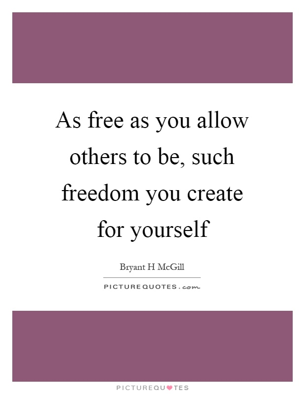 As free as you allow others to be, such freedom you create for yourself Picture Quote #1