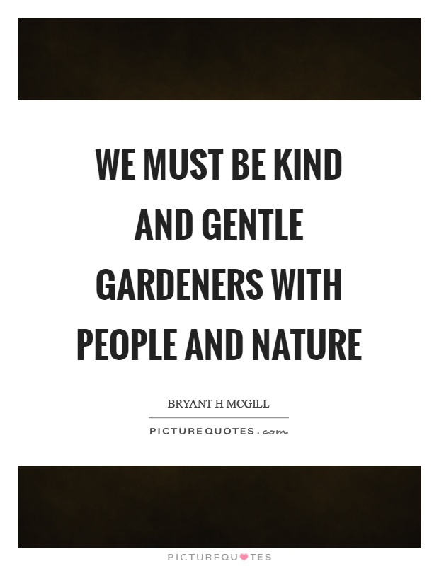 We must be kind and gentle gardeners with people and nature Picture Quote #1