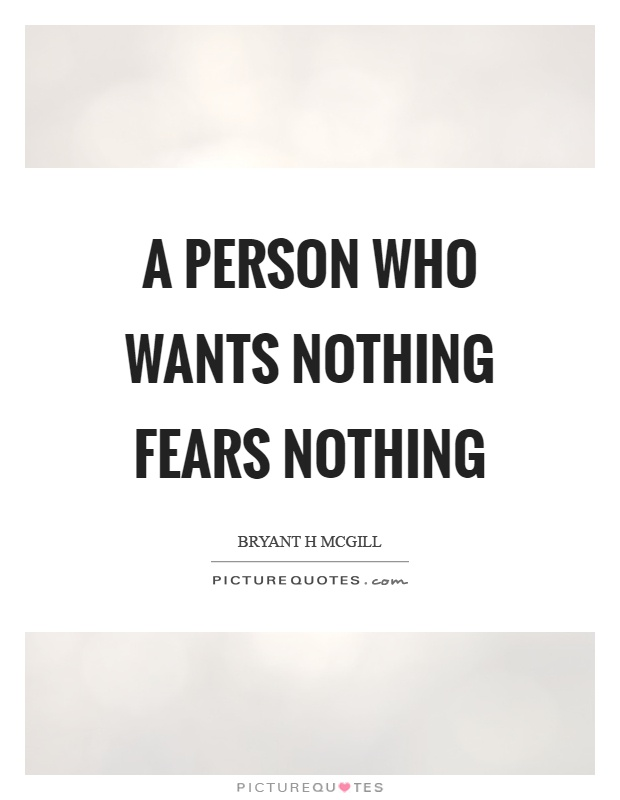 A person who wants nothing fears nothing Picture Quote #1