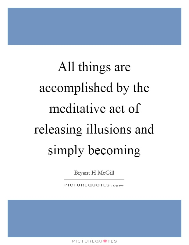All things are accomplished by the meditative act of releasing illusions and simply becoming Picture Quote #1