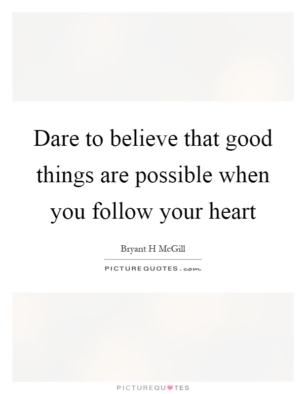 Dare to believe that good things are possible when you follow your heart Picture Quote #1