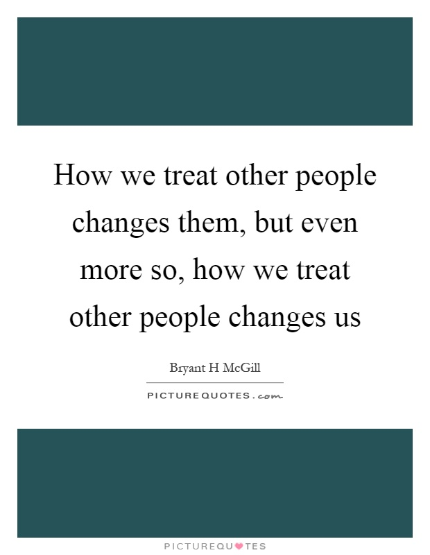 How we treat other people changes them, but even more so, how we treat other people changes us Picture Quote #1