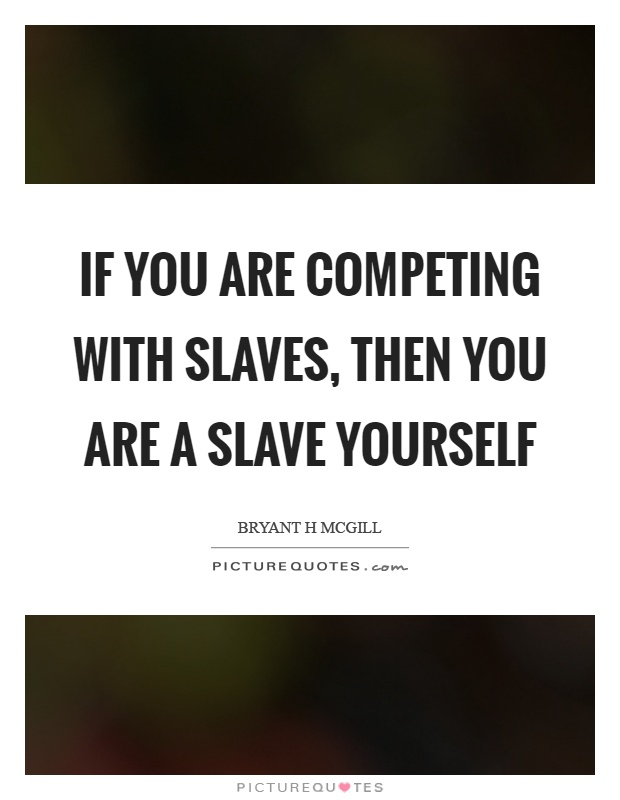 If you are competing with slaves, then you are a slave yourself Picture Quote #1
