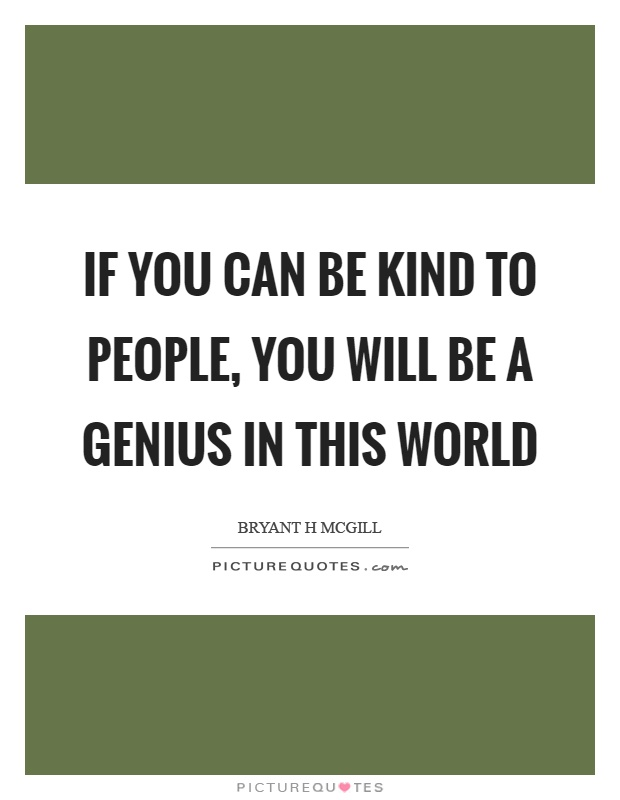 If you can be kind to people, you will be a genius in this world Picture Quote #1