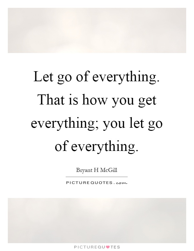 Let go of everything. That is how you get everything; you let go of everything Picture Quote #1